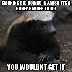 Honey Badger - Smoking big doinks in amish, its a hOney badger thing You wouldnt get it