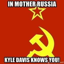 In Soviet Russia - in mother russia kyle davis knows you!