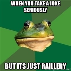 Foul Bachelor Frog - WHEN YOU take a joke seriously but its just raillery