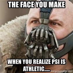 Bane - The face you make WHEN YOU REALIZE PSI IS ATHLETIC.....