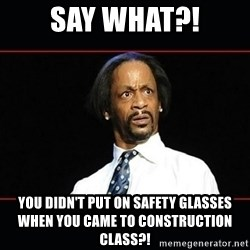 katt williams shocked - say what?! you didn't put on safety glasses when you came to construction class?!