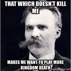 Nietzsche - That which doesn't kill me makes me want to play more kingdom death