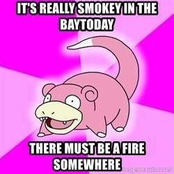 Slowpoke - It's really smokey in the baytoday There must be a fire somewhere