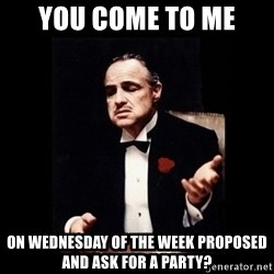 The Godfather - YOu come to me On wednesday of the week propOsed and ask for a party?