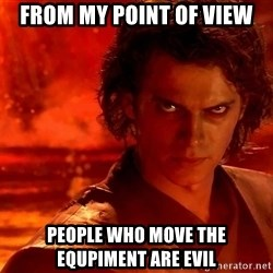 Anakin Skywalker - From my point of view People who move the equpiment are evil
