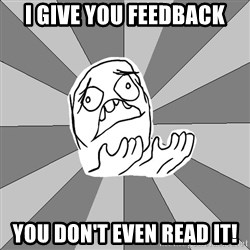 Whyyy??? - I give you feedback you don't even read it!
