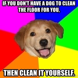 Advice Dog - If you don't have a dog to clean the floor for you, Then clean it yourself.