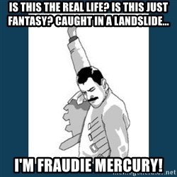 Freddy Mercury - Is this the real life? Is this just fantasy? Caught in a landslide... I'm fraudie Mercury!