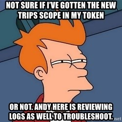 Futurama Fry - not sure if I've gotten the new trips scope in my token or not. Andy here is reviewing logs as well to troubleshoot.