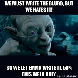 gollum - we must write the blurb, BUT WE HATES IT!  So we let emma write it. 50% this week only.