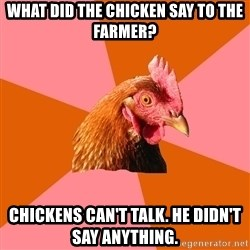 Anti Joke Chicken - What did the chicken say to the farmer? Chickens can't talk. He didn't say anything.