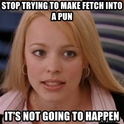 mean girls - stop trying to make fetch into a pun it's not going to happen