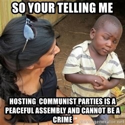 So You're Telling me - so your telling me hosting  communist parties is a peaceful assembly and cannot be a crime