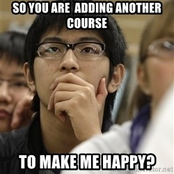 Asian College Freshman - SO You are  adding another course To Make me happy?