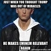 Eminem - Just when you Thought Trump Was out of miracles  He makes eminem relevant again