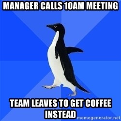 Socially Awkward Penguin - Manager calls 10am meeting team leaves to get coffee instead