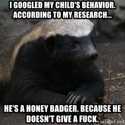 Honey Badger - I googled my child's behavior. According to my research... He's a honey badger. Because he doesn't give a fuck.