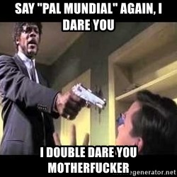 "Say what again - Say ""pal mundial"" again, I dare you i double dare you motherfucker"