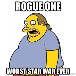 Comic Book Guy Worst Ever - Rogue one Worst Star war ever