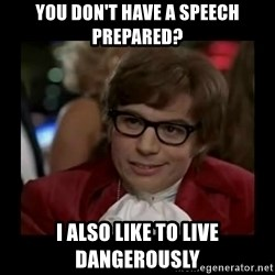 Dangerously Austin Powers - You don't have a speech prepared? I also like to live dangerously