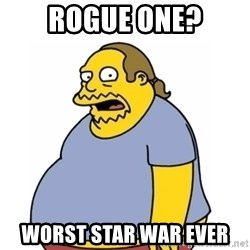 Comic Book Guy Worst Ever - Rogue one? Worst Star war ever