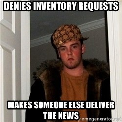 Scumbag Steve - denies inventory requests makes someone else deliver the news