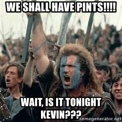 Brave Heart Freedom - We shall have pints!!!! Wait, Is it tonighT keVin???