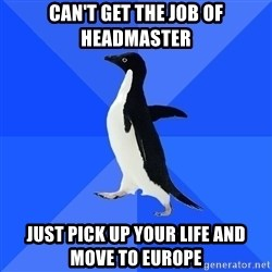 Socially Awkward Penguin - CAN'T GET THE JOB OF HEADMASTER JUST PICK UP YOUR LIFE AND MOVE TO EUROPE
