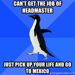 Socially Awkward Penguin - Can't get the job of headmaster just pick up your life and go to mexico