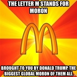 Maccas Meme - THE LETTER M STANDS FOR MORON BROUGHT TO YOU BY DONALD TRUMP, THE BIGGEST GLOBAL MORON OF THEM ALL
