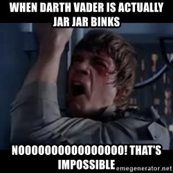 Luke skywalker nooooooo - When Darth Vader is actually Jar Jar Binks Noooooooooooooooo! that's impossible