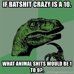 Philosoraptor - If batshit crazy is a 10. What aniMal shits would be 1 to 9?.