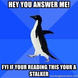 Socially Awkward Penguin - Hey you ANSWER ME! fyi if your reading this your a stalker