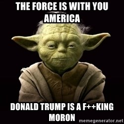 ProYodaAdvice - THE FORCE IS WITH YOU AMERICA DONALD TRUMP IS A F++KING MORON