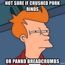 Not sure if troll - Not sure if crushed pork rinds Or PANko breadcrumbs