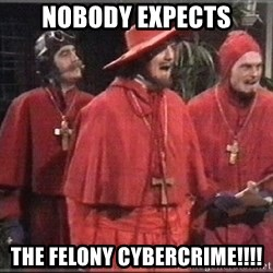 spanish inquisition - Nobody expects THE FELONY CYBERCRIME!!!!