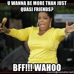 Overly-Excited Oprah!!!  - u wanna be more than just quasi friends? BFF!!! WAHOO