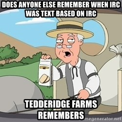 Pepperidge Farm Remembers Meme - Does anyone else remember when IRC was Text Based ON IRC Tedderidge Farms Remembers