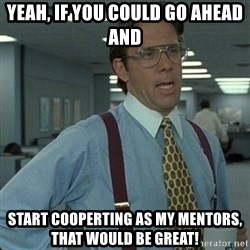 Yeah that'd be great... - Yeah, if you could go aHead and  Start cooperting as my mentors, that would be great!