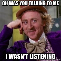 Willy Wonka - Oh was you talking to me I wasn't listening