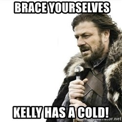 Prepare yourself - Brace yourselVes  Kelly has a cold!