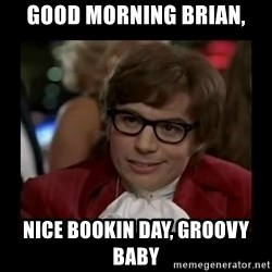 Dangerously Austin Powers - good morning brian, nice bookin day, groovy baby