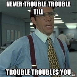 Office Space Boss - Never trouble trouble till Trouble troubles you