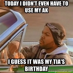 Good Day Ice Cube - Today I didn't even have to use my ak I guess it was my tia's birthday