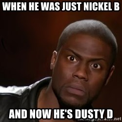 kevin hart nigga - When he was just Nickel B And now he's dusty D