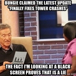"""Maury Lie Detector - Bungie Claimed the latest Update """"FInally fixes tower crashes"""" The fact I'm looking at a black screen proves that is a lie"""