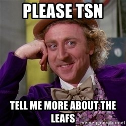 Willy Wonka - Please TSN  Tell me more about the leafs