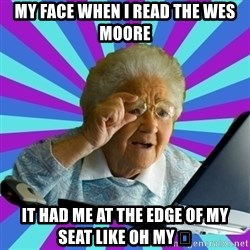 old lady - My face when i read the wes moore It had me at the edge of my seat like oH my 🙀