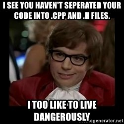 Dangerously Austin Powers - I see you haven't seperated your code into .cpp and .h files. i too like to live dangerously