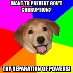 Advice Dog - want to prevent gov't corruption? try separation of powers!